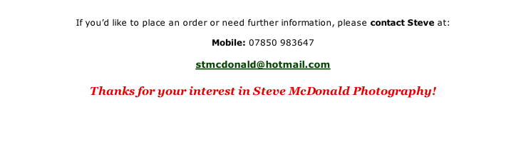 If you'd like to place an order or need further information, please contact Steve at:  Mobile:	07850 983647  stmcdonald@hotmail.com  Thanks for your interest in Steve McDonald Photography!